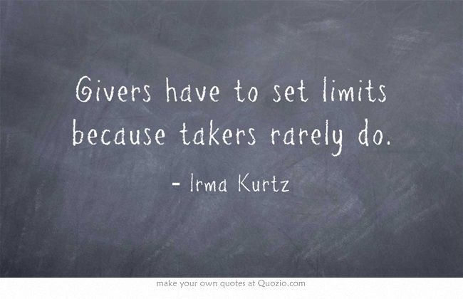 Thats exactly right because givers  have to set limits because takers rarely do.... They tend to take and take with no intention on ever giving anything back :((
