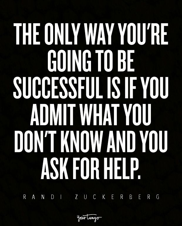 The only way you're going to be successful is if you admit what you don't know and you ask for help. — Randi Zuckerberg