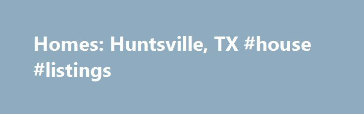 Homes: Huntsville, TX #house #listings http://property.nef2.com/homes-huntsville-tx-house-listings/  Homes: Huntsville, TX Why use Zillow? Zillow helps you find the newest Huntsville real estate listings. By analyzing information on thousands of single family homes for sale in Huntsville, Texas and across the United States, we calculate home values (Zestimates) and the Zillow Home Value Price Index for Huntsville proper, its neighborhoods, and surrounding areas. There are currently 451 for…