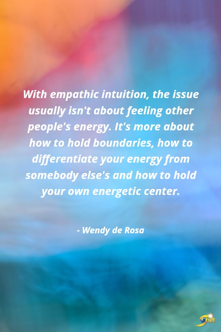 """With empathic intuition, the issue usually isn't about feeling other people's energy. It's more about how to hold boundaries, how to differentiate your energy from somebody else's and how to hold your own energetic center."" - Wendy De Rosa   #inspiration #InspirationalQuotes #motivationalquotes http://theshiftnetwork.com/?utm_source=pinterest&utm_medium=social&utm_campaign=quote"