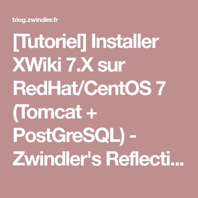[Tutoriel] Installer XWiki 7.X sur RedHat/CentOS 7 (Tomcat + PostGreSQL) - Zwindler's Reflection