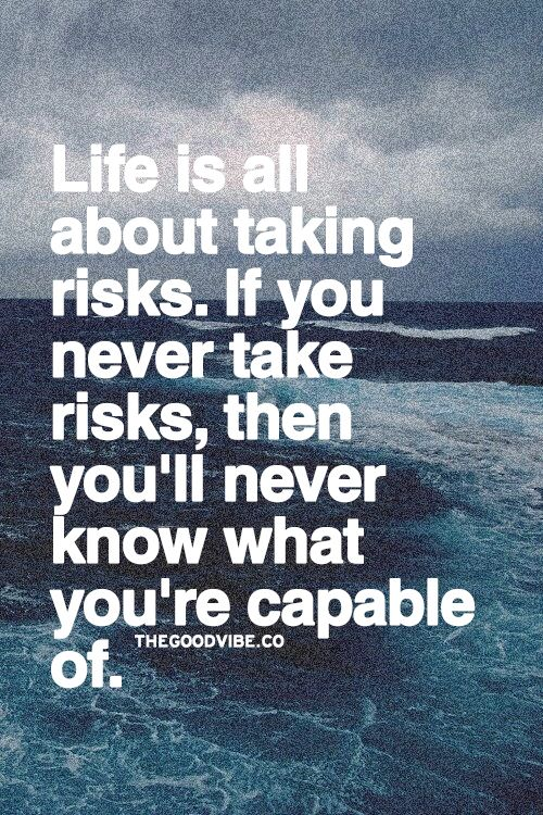 taking risk and living your life How to take risks stop living the life that you think other people expect you to live, and start living the life you really want to live experiment with risk-taking in small steps to find out what level of risk enhances your life.