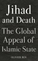 Jihad and death : the global appeal of Islamic State / Olivier Roy ; translated by Cynthia Schoch.