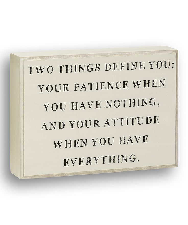 Aside from the fact that it says only 2 things define a person, I love the rest. || ...Your Patience When You Have Nothing And Your Attitude When You Have Everything.