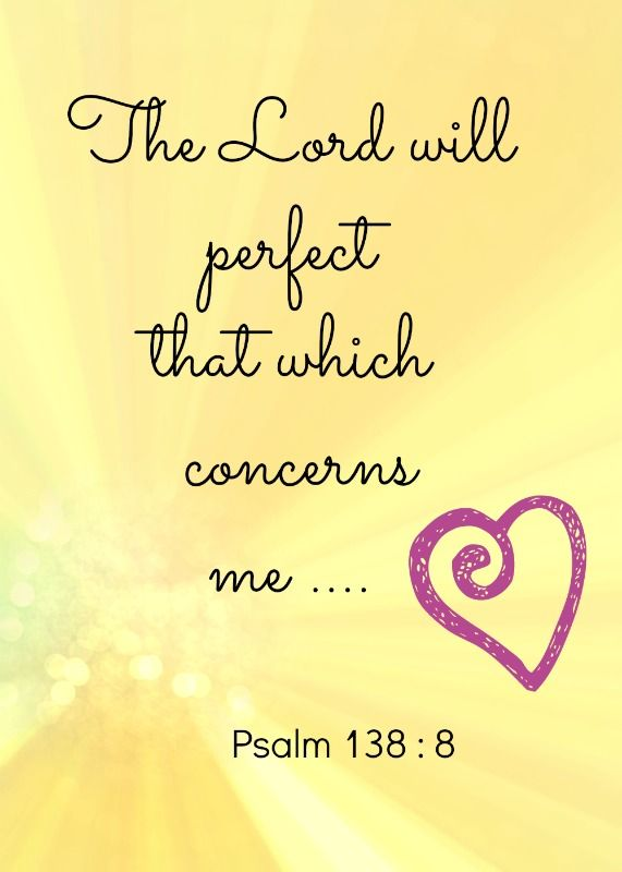 The LORD will perfect that which concerns me.  Psalm 138: 8
