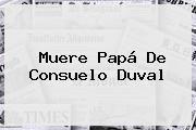 http://tecnoautos.com/wp-content/uploads/imagenes/tendencias/thumbs/muere-papa-de-consuelo-duval.jpg Consuelo Duval. Muere papá de Consuelo Duval, Enlaces, Imágenes, Videos y Tweets - http://tecnoautos.com/actualidad/consuelo-duval-muere-papa-de-consuelo-duval/