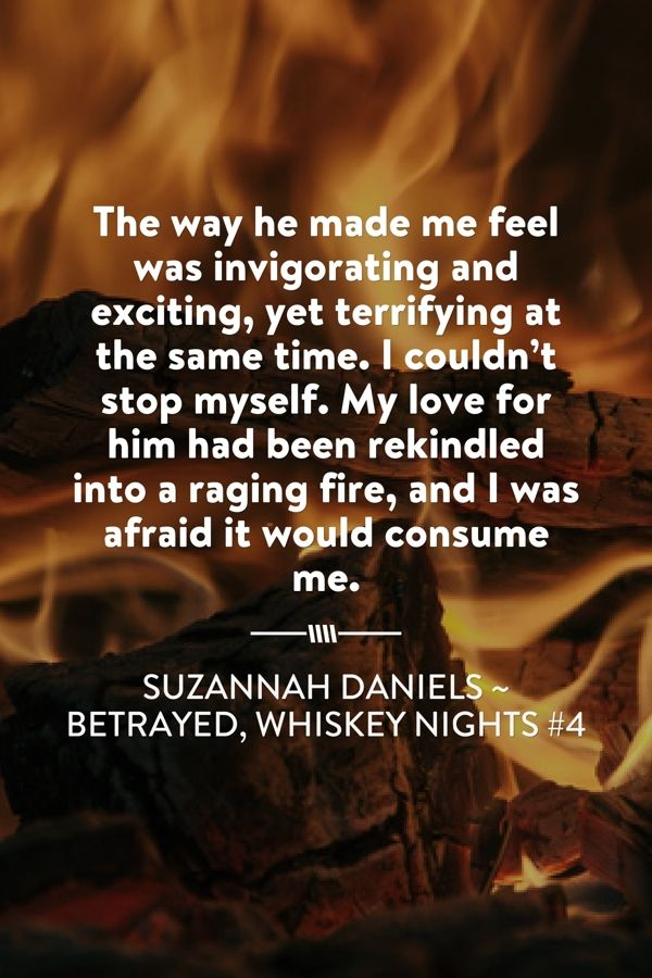 The way he made me feel was invigorating and exciting, yet terrifying at the same time. I couldn't stop myself. My love for him had been rekindled into a raging fire, and I was afraid it would consume me.