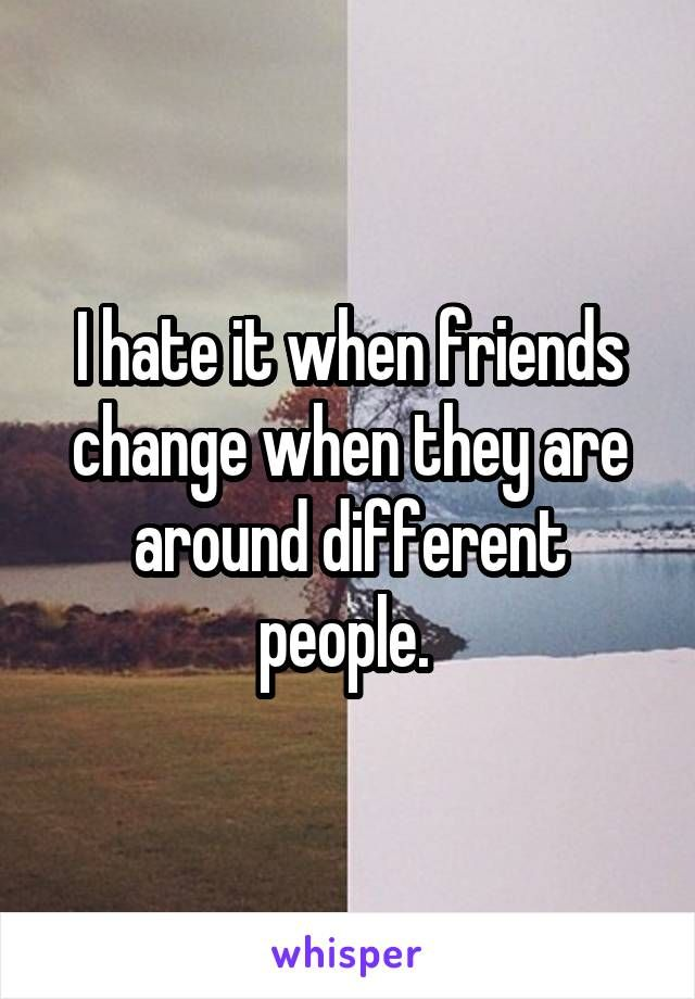 I hate it when friends change when they are around different people.
