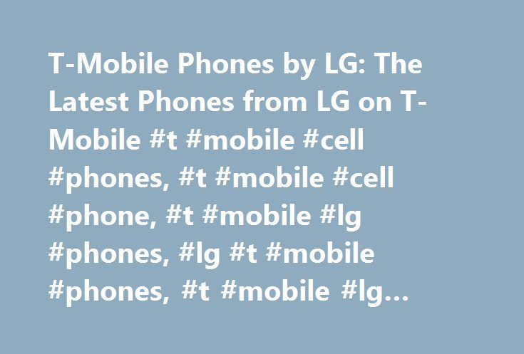T-Mobile Phones by LG: The Latest Phones from LG on T-Mobile #t #mobile #cell #phones, #t #mobile #cell #phone, #t #mobile #lg #phones, #lg #t #mobile #phones, #t #mobile #lg #phone http://pakistan.remmont.com/t-mobile-phones-by-lg-the-latest-phones-from-lg-on-t-mobile-t-mobile-cell-phones-t-mobile-cell-phone-t-mobile-lg-phones-lg-t-mobile-phones-t-mobile-lg-phone/  # Browse our collection of T-Mobile cell phones from LG and discover state-of-the-art devices packed with all the latest…