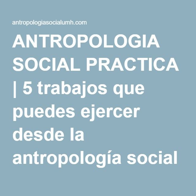 ANTROPOLOGIA SOCIAL PRACTICA | 5 trabajos que puedes ejercer desde la antropología social