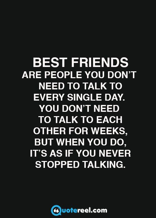 Best friends are people you don't need to talk to every single day. You don't need to talk to each other for weeks, but when you do, it's as if you never stopped talking.