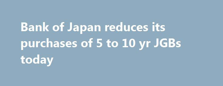 Bank of Japan reduces its purchases of 5 to 10 yr JGBs today http://betiforexcom.livejournal.com/26672056.html  At today's scheduled government bond purchasing operation Purchased 470 bn yen in the 5 to 10 year, was 500 bn yen previouslyUSD/JPY drifting a little lower. Updates:The post Bank of Japan reduces its purchases of 5 to 10 yr JGBs today appeared first on Forex news forex trade. http://forex.wine/bank-of-japan-reduces-its-purchases-of-5-to-10-yr-jgbs-today/