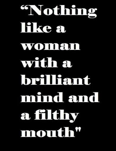 Nothing like a woman with a brilliant mind and a filthy mouth