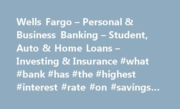 Wells Fargo – Personal & Business Banking – Student, Auto & Home Loans – Investing & Insurance #what #bank #has #the #highest #interest #rate #on #savings #account http://savings.remmont.com/wells-fargo-personal-business-banking-student-auto-home-loans-investing-insurance-what-bank-has-the-highest-interest-rate-on-savings-account/  Wells Fargo Personal We provide links to external websites for convenience. Wells Fargo does not...
