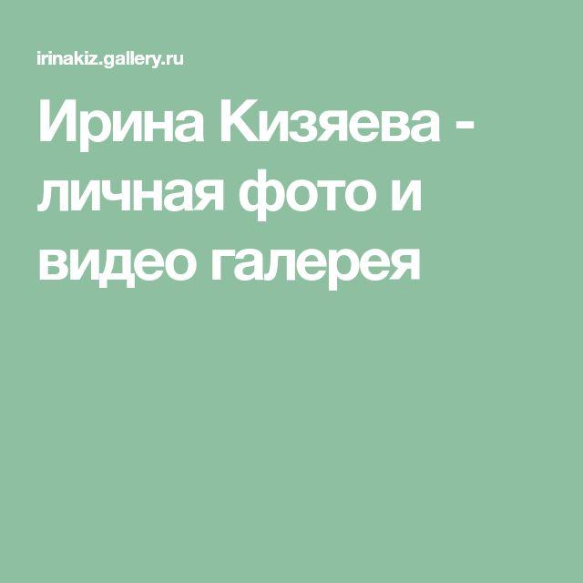 Ирина Кизяева - личная фото и видео галерея