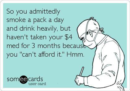 So you admittedly smoke a pack a day and drink heavily, but haven't taken your $4 med for 3 months because you 'can't afford it.' Hmm.