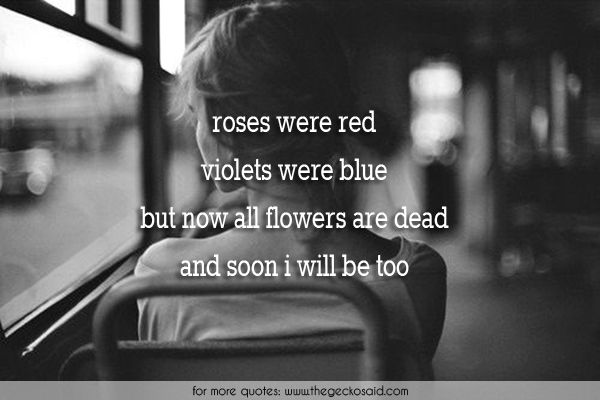 Roses were red, violets were blue, but now all flowers are dead, and soon i will be too.  #all #blue #dead #flowers #quotes #red #roses #soon #suicide #too #violets #were