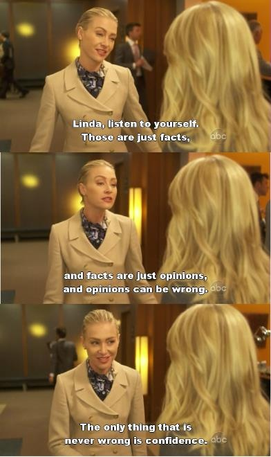 """Linda, listen to yourself. Those are just facts. And facts are just opinions. And opinions can be wrong. The only thing that is never wrong is confidence."" I miss Better Off Ted :("