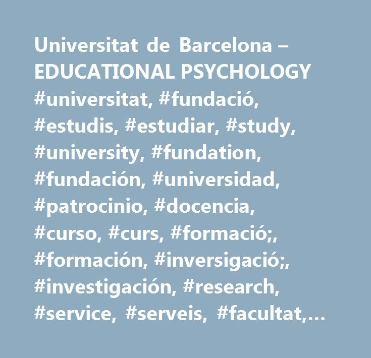 Universitat de Barcelona – EDUCATIONAL PSYCHOLOGY #universitat, #fundació, #estudis, #estudiar, #study, #university, #fundation, #fundación, #universidad, #patrocinio, #docencia, #curso, #curs, #formació;, #formación, #inversigació;, #investigación, #research, #service, #serveis, #facultat, #facultad, #faculty, #campus, #curriculum, #grup #ub, #académico, #actos, #actividad, #activitat, #cultura, #learn, #ub, #barcelona…