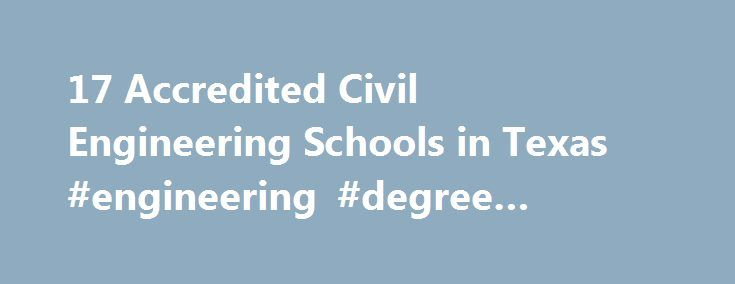 17 Accredited Civil Engineering Schools in Texas #engineering #degree #online #texas http://san-antonio.remmont.com/17-accredited-civil-engineering-schools-in-texas-engineering-degree-online-texas/  # Find Your Degree Civil Engineering Schools In Texas In Texas, there are 17 accredited schools where civil engineering classes faculty can find employment. Below are statistics and other relevant data to help analyze the state of civil engineering and civil engineering training in Texas, which…