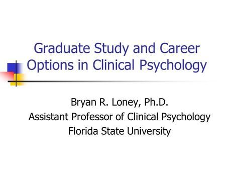 Graduate Study And Career Options In Clinical Psychology Bryan R. Loney,  Ph.D