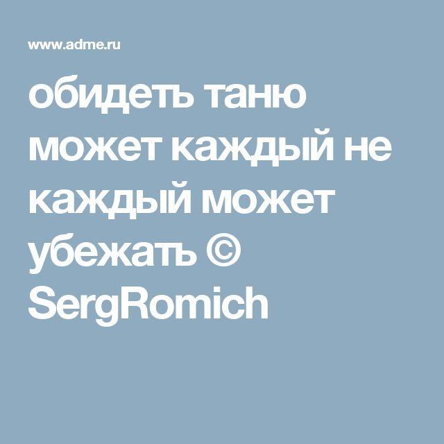 обидеть таню может каждый не каждый может убежать © SergRomich
