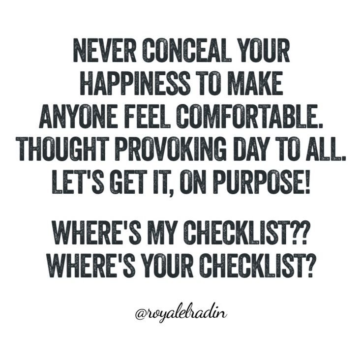 NEVER CONCEAL YOUR  HAPPINESS TO MAKE  ANYONE FEEL COMFORTABLE. THOUGHT PROVOKING DAY TO ALL. LET'S GET IT, ON PURPOSE!  WHERE'S MY CHECKLIST?? WHERE'S YOUR CHECKLIST?