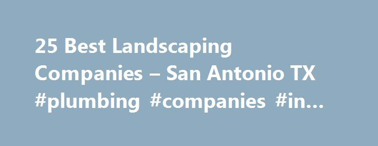 25 Best Landscaping Companies – San Antonio TX #plumbing #companies #in #san #antonio http://alabama.nef2.com/25-best-landscaping-companies-san-antonio-tx-plumbing-companies-in-san-antonio/  Landscaping Companies in San Antonio, TX Local San Antonio Landscapers Landscaping is one of the best ways homeowners can add value to their property, often to the tune of tens of thousands of dollars. When homeowners make informed landscape design decisions, the results can be even better. After all…