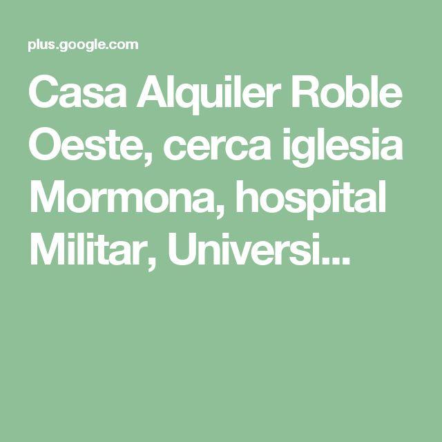 Casa Alquiler Roble Oeste, cerca iglesia Mormona, hospital Militar,  Universi...