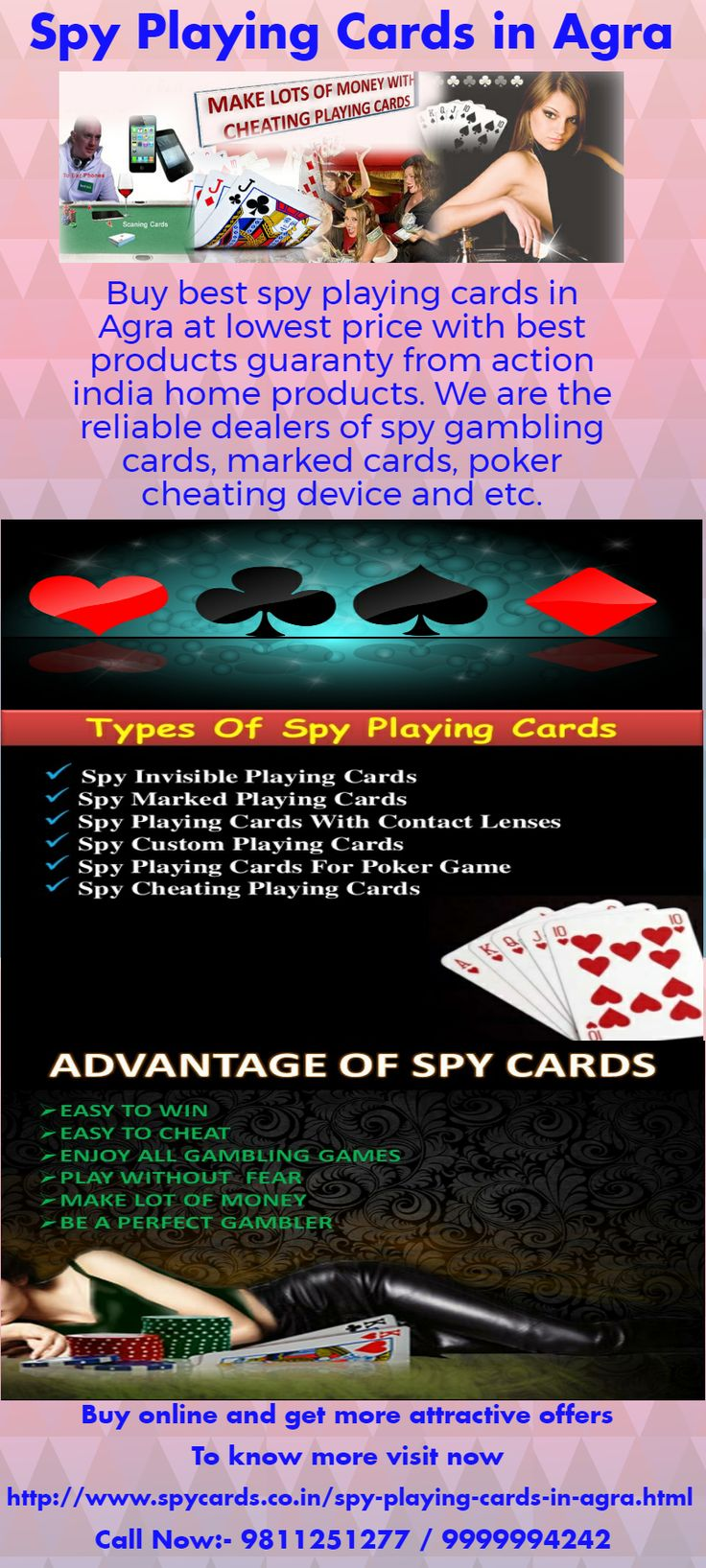 Now gambling games win to very easy with our latest spy playing cards, these cards are specially designed for cheating . Its 100% unique and long lasting cards. If play with these cards then user can cheat to anyone and win all games. On these cards have secret marked but no one can seen by naked eyes. Get more info visit: - http://www.spycards.co.in/spy-playing-cards-in-agra.html
