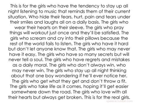 For the girls who have it hard but don't let any one know that. For the girls thinking about that one boy wondering if he will ever notice her.<<< the entire thing is me except the boy