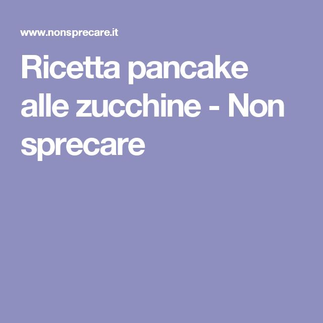 Ricetta pancake alle zucchine - Non sprecare