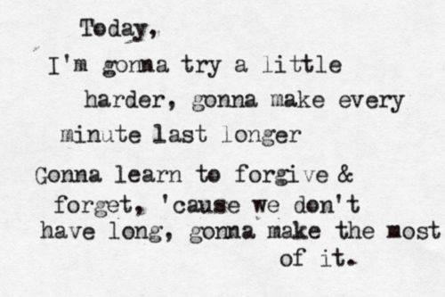 """Today I'm gonna try a little harder, gonna make every minute last longer, gonna learn to forgive and forget 'cause we don't have hope; gonna make the most of it,"" --Skillet; One Day Too Late"