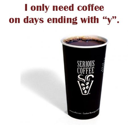 "I only need coffee on days ending with ""y""."