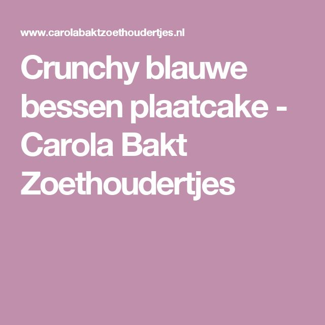 Crunchy blauwe bessen plaatcake - Carola Bakt Zoethoudertjes