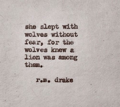 ~She slept with wolves without fear, for the wolves knew a lion was among them.~ R.M. Drake