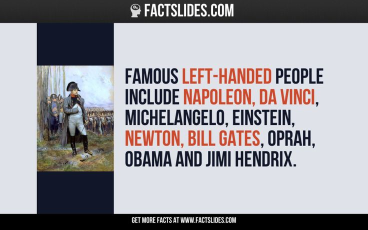 Famous left-handed people include Napoleon, Da Vinci, Michelangelo, Einstein, Newton, Bill Gates, Oprah, Obama and Jimi Hendrix.