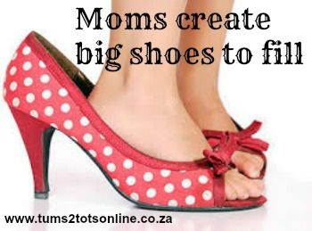 Moms create big shoes to fill!