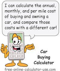 Car Buying Calculator:  This free online calculator will calculate the annual, monthly, and per mile cost of buying, owning, and operating an automobile. You just might be shocked at how much it costs to own and operate a motor vehicle if you account for all of the expenses that come attached to the purchase. Plus, the calculator will also calculate the number of hours you will need to allocate to working in order to stay current with the costs of ownership. I hope you enjoy your work!