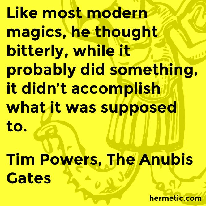 Like most modern magics, he thought bitterly, while it probably did something, it didn't accomplish what it was supposed to.  Tim Powers, The Anubis Gates  https://www.amazon.com/Anubis-Gates-Ace-Science-Fiction/dp/0441004016/ref=as_li_ss_tl?ie=UTF8&linkCode=sl1&tag=hermeticlibrary-20&linkId=13c51e5b1d9300912cd96d23cc8bab95