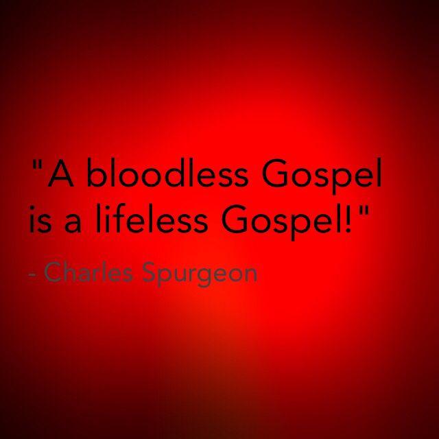 "Spurgeon said, ""A bloodless Gospel is a lifeless Gospel."" Hebrews 9:"