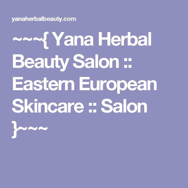 ~~~{ Yana Herbal Beauty Salon :: Eastern European Skincare :: Salon }~~~