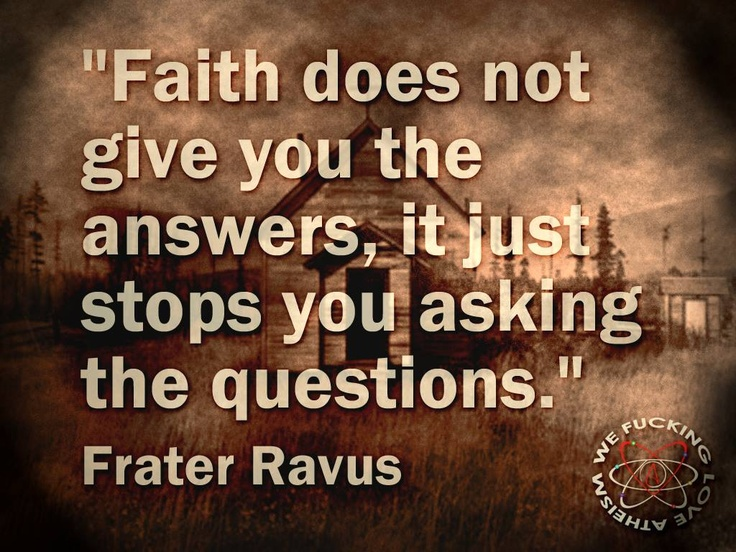 Faith does NOT give you the answers, It just STOPS you asking the questions ~ Frater Ravus