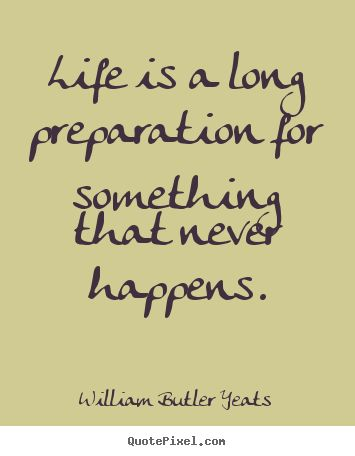 Life is a long preparation for something that never happens. William Butler Yeats #literary #quotes