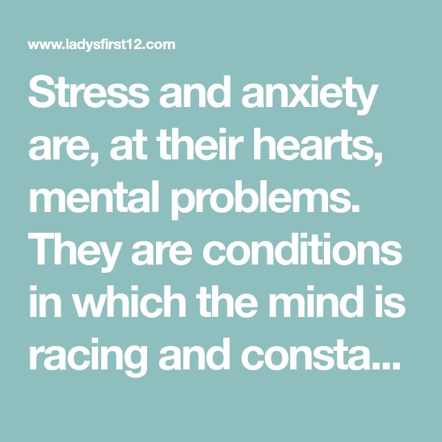 Stress and anxiety are, at their hearts, mental problems. They are conditions in which the mind is racing and constantly circling around certain concerns.