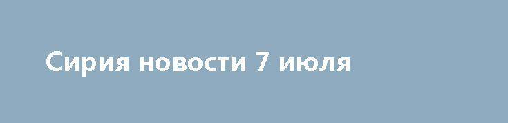 Сирия новости 7 июля http://rusdozor.ru/2017/07/07/siriya-novosti-7-iyulya/  16:33 Сирия новости 7 июля 16.30: ВВС Сирии бомбят террористов в Западном Каламуне, ССА ведет минометный огонь в Хаме Ammar Safarjalani/Xinhua Сирия, 7 июля.Авиация Сирии нанесла 5 авиаударов по позициям боевиков вЗападном КаламунеподДамаском. Сирийская армия отбила атаку террористов ИГИЛ** в ...