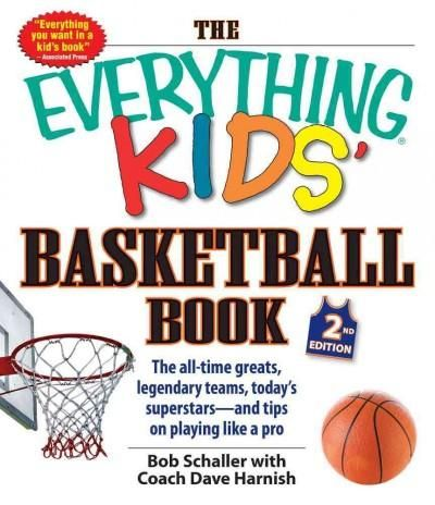 The Everything Kids' Basketball Book: The All-time Greats, Legendary Teams, Today's Superstars--And Tips on Playi...