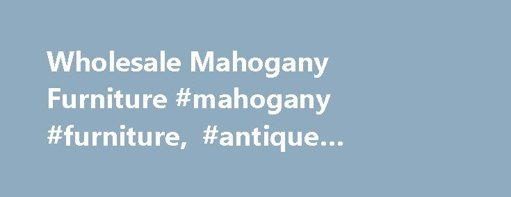 Wholesale Mahogany Furniture #mahogany #furniture, #antique #reproduction http://furniture.remmont.com/wholesale-mahogany-furniture-mahogany-furniture-antique-reproduction-2/  The newest designs by Mahogany Export Thanks for visiting our hand carved mahogany reproduction furniture site. The prices you see on this site are the suggested retail prices. We are the manufacturer and exporter of solid mahogany furniture in our factory in Indonesia. We are not an agent, we are the source. We have…