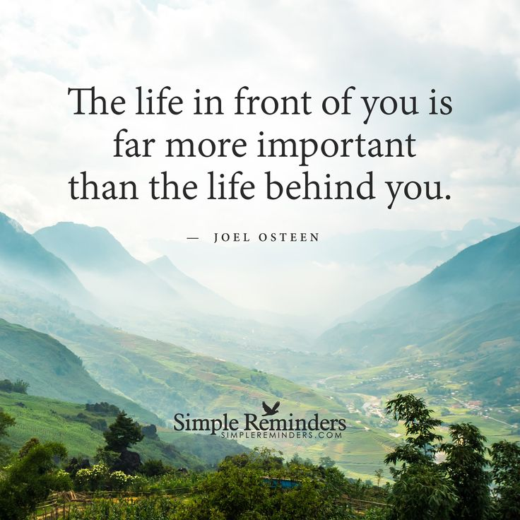 The life in front of you The life in front of you is far more important than the life behind you. — Joel Osteen