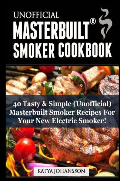 Unofficial Masterbuilt (tm) Smoker Cookbook: 40 Tasty & Simple (Unofficial) Masterbuilt Smoker Recip